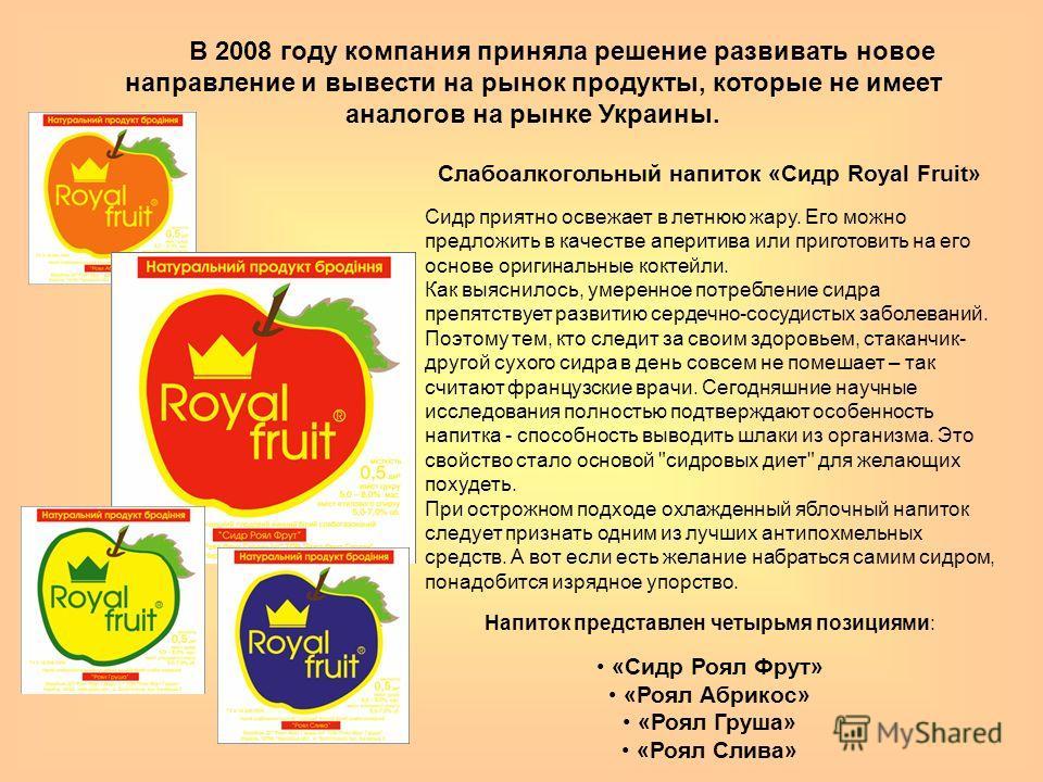 В 2008 году компания приняла решение развивать новое направление и вывести на рынок продукты, которые не имеет аналогов на рынке Украины. Слабоалкогольный напиток «Сидр Royal Fruit» Сидр приятно освежает в летнюю жару. Его можно предложить в качестве