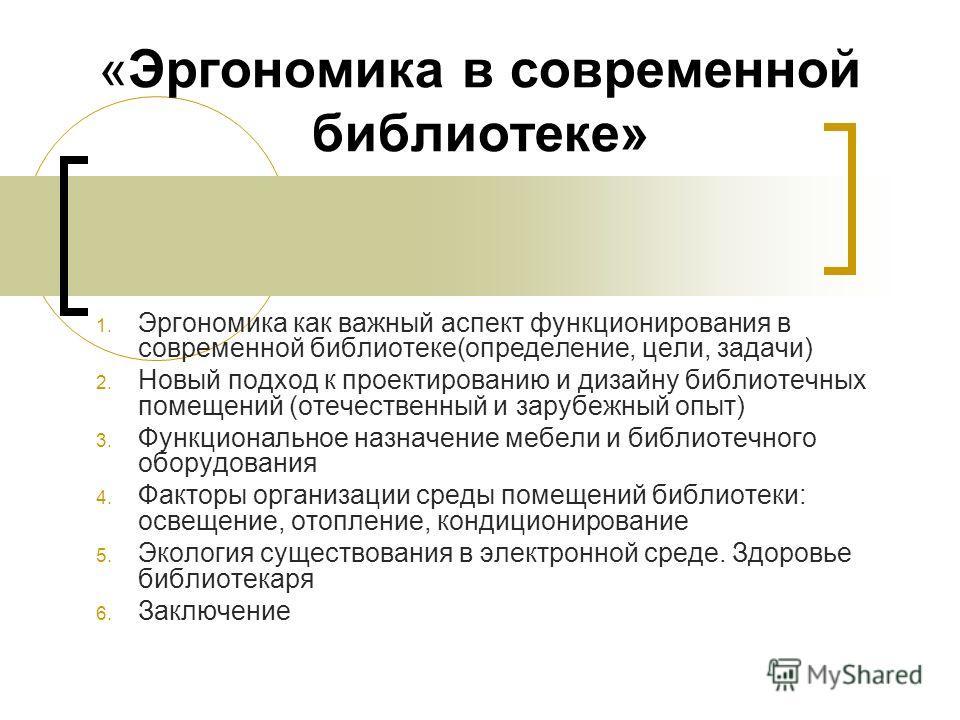 «Эргономика в современной библиотеке» 1. Эргономика как важный аспект функционирования в современной библиотеке(определение, цели, задачи) 2. Новый подход к проектированию и дизайну библиотечных помещений (отечественный и зарубежный опыт) 3. Функцион