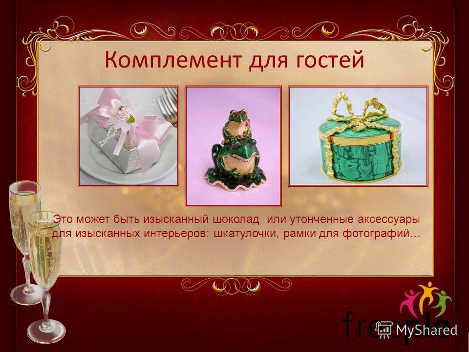 Комплемент для гостей Это может быть изысканный шоколад или утонченные аксессуары для изысканных интерьеров: шкатулочки, рамки для фотографий…