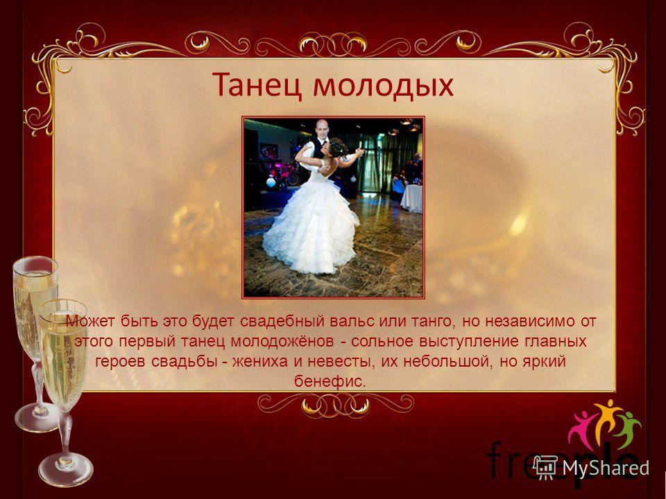 Танец молодых Может быть это будет свадебный вальс или танго, но независимо от этого первый танец молодожёнов - сольное выступление главных героев свадьбы - жениха и невесты, их небольшой, но яркий бенефис.