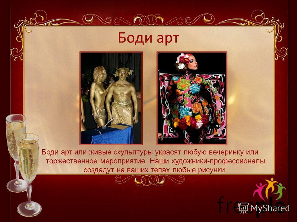 Боди арт Боди арт или живые скульптуры украсят любую вечеринку или торжественное мероприятие. Наши художники-профессионалы создадут на ваших телах любые рисунки.