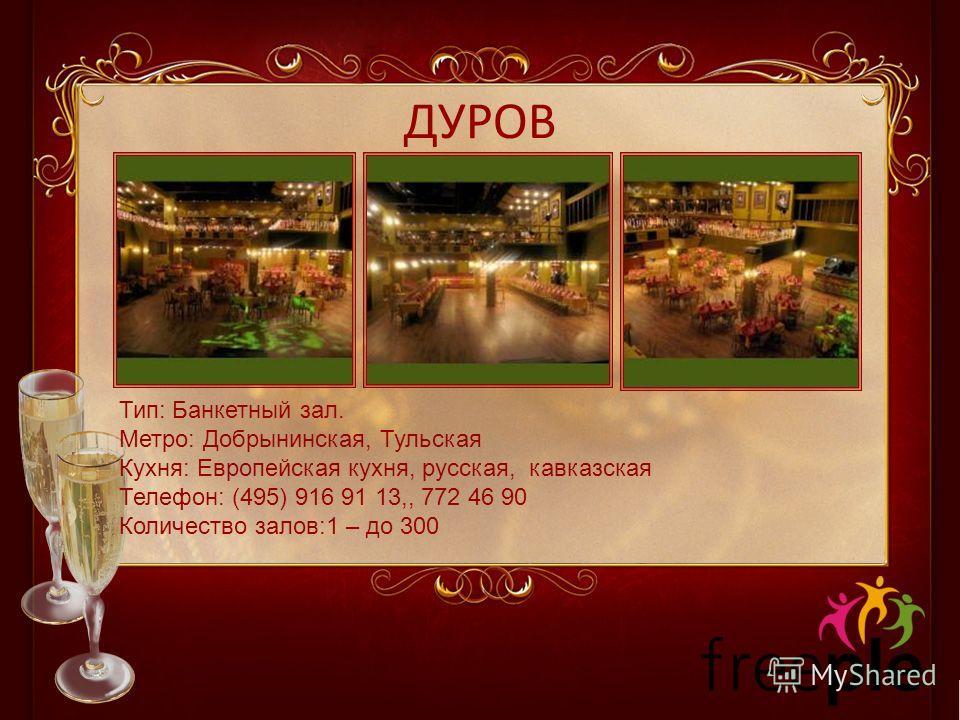 ДУРОВ Тип: Банкетный зал. Метро: Добрынинская, Тульская Кухня: Европейская кухня, русская, кавказская Телефон: (495) 916 91 13,, 772 46 90 Количество залов:1 – до 300