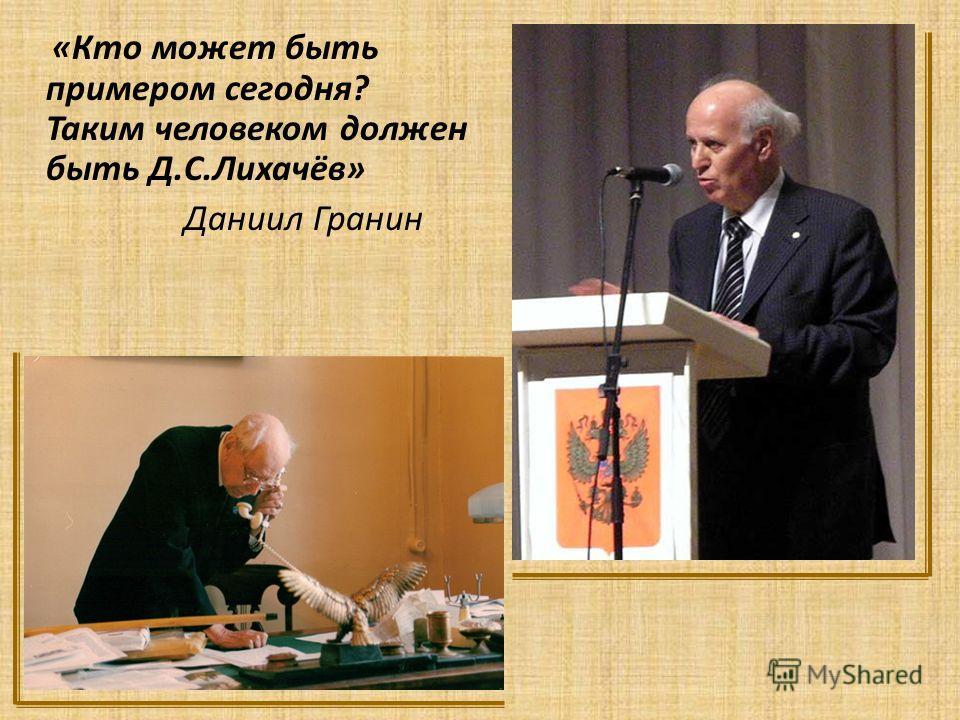 «Кто может быть примером сегодня? Таким человеком должен быть Д.С.Лихачёв» Даниил Гранин