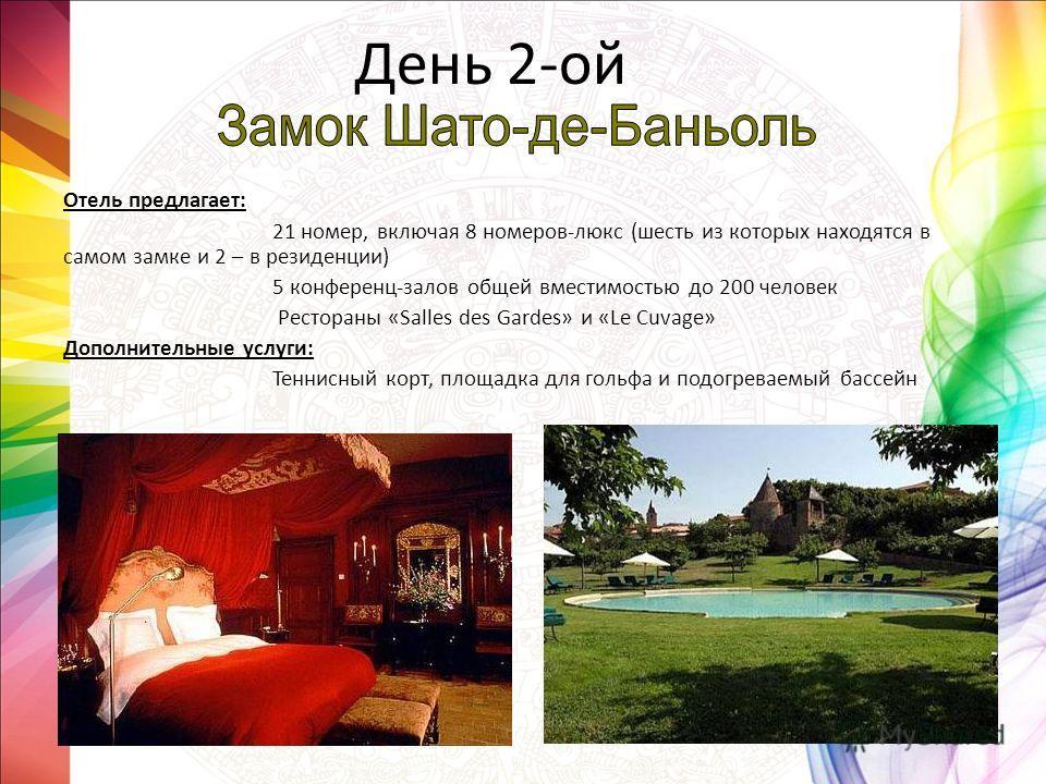 День 2-ой Отель предлагает: 21 номер, включая 8 номеров-люкс (шесть из которых находятся в самом замке и 2 – в резиденции) 5 конференц-залов общей вместимостью до 200 человек Рестораны «Salles des Gardes» и «Le Cuvage» Дополнительные услуги: Теннисны