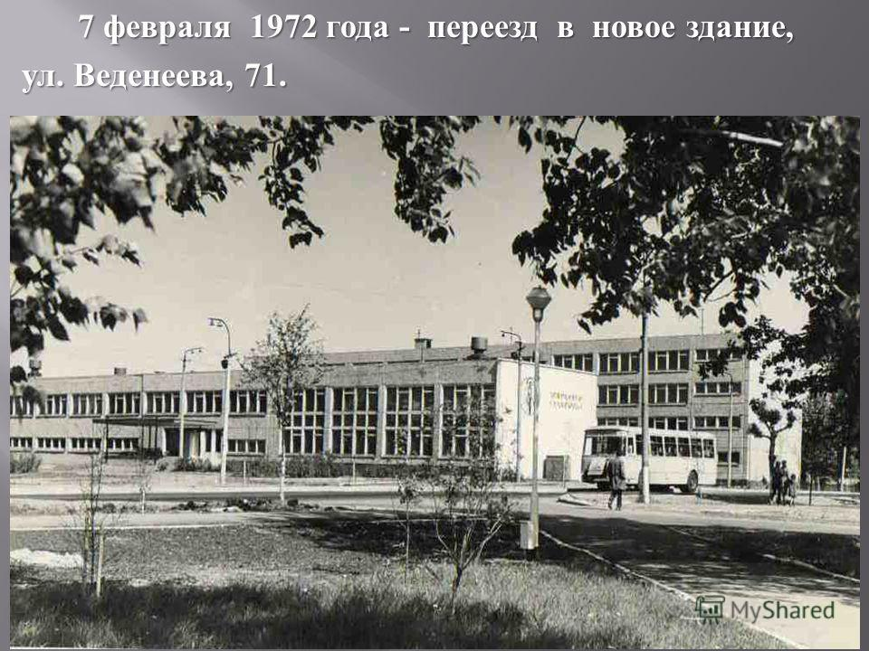 7 февраля 1972 года - переезд в новое здание, ул. Веденеева, 71.
