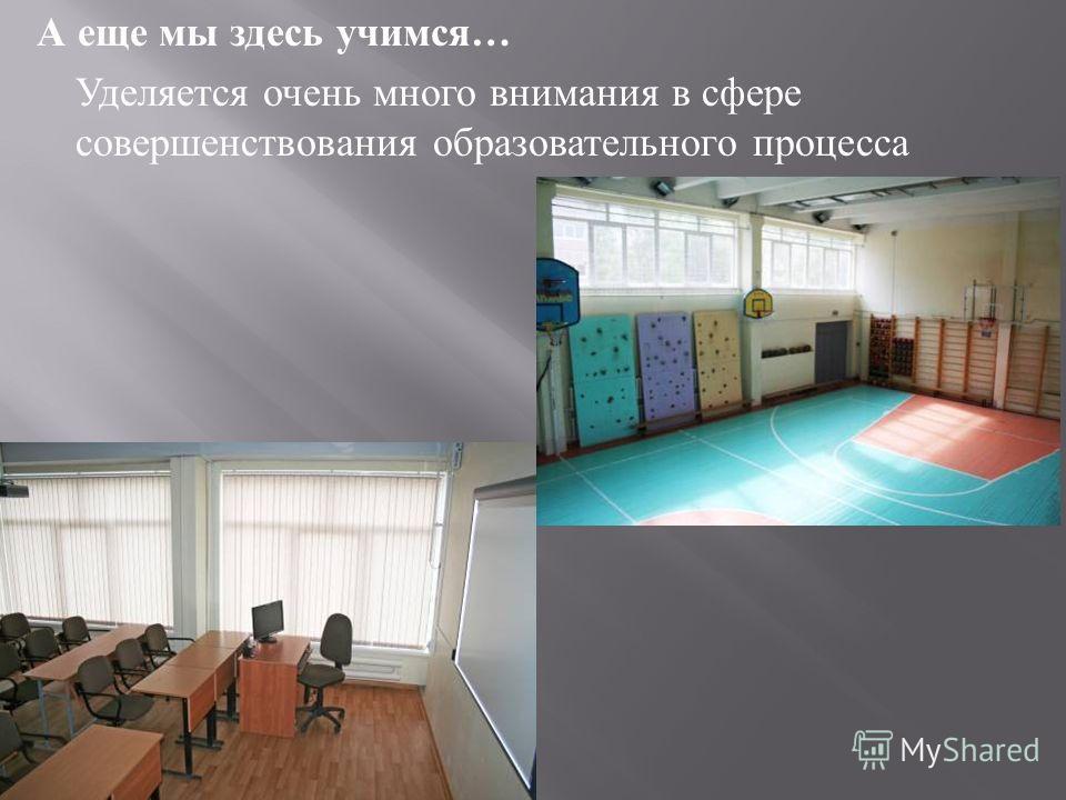 А еще мы здесь учимся … Уделяется очень много внимания в сфере совершенствования образовательного процесса