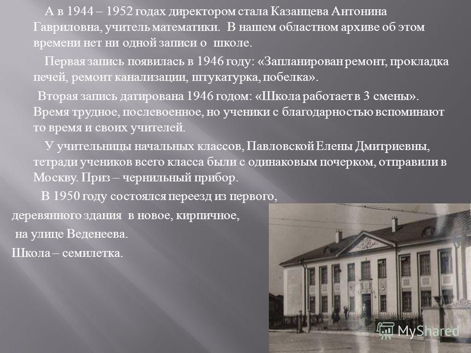 А в 1944 – 1952 годах директором стала Казанцева Антонина Гавриловна, учитель математики. В нашем областном архиве об этом времени нет ни одной записи о школе. Первая запись появилась в 1946 году : « Запланирован ремонт, прокладка печей, ремонт канал