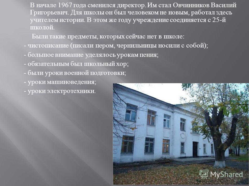 В начале 1967 года сменился директор. Им стал Овчинников Василий Григорьевич. Для школы он был человеком не новым, работал здесь учителем истории. В этом же году учреждение соединяется с 25- й школой. Были такие предметы, которых сейчас нет в школе :