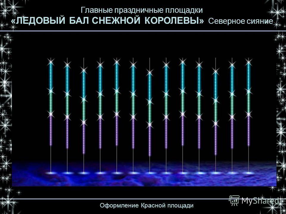 Оформление Красной площади Главные праздничные площадки «ЛЕДОВЫЙ БАЛ СНЕЖНОЙ КОРОЛЕВЫ» Северное сияние