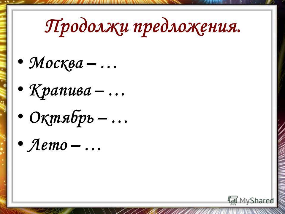 Продолжи предложения. Москва – … Крапива – … Октябрь – … Лето – …