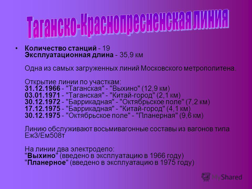 Количество станций - 19 Эксплуатационная длина - 35,9 км Одна из самых загруженных линий Московского метрополитена. Открытие линии по участкам: 31.12.1966 -