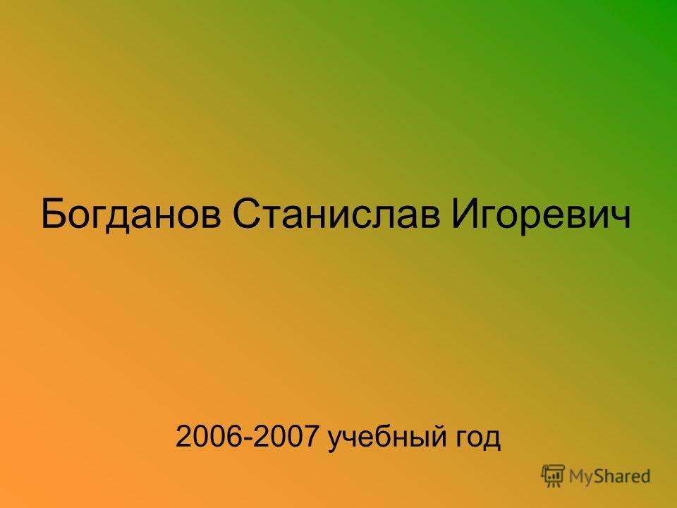 Богданов Станислав Игоревич 2006-2007 учебный год