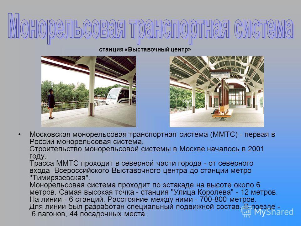 Московская монорельсовая транспортная система (ММТС) - первая в России монорельсовая система. Строительство монорельсовой системы в Москве началось в 2001 году. Трасса ММТС проходит в северной части города - от северного входа Всероссийского Выставоч