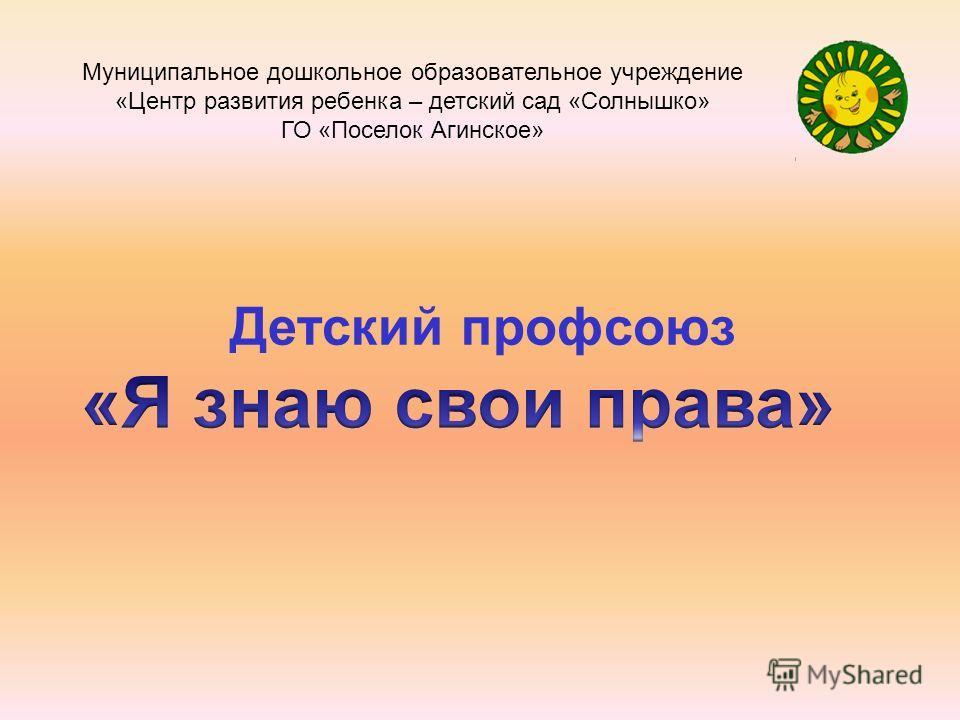 Детский профсоюз Муниципальное дошкольное образовательное учреждение «Центр развития ребенка – детский сад «Солнышко» ГО «Поселок Агинское»