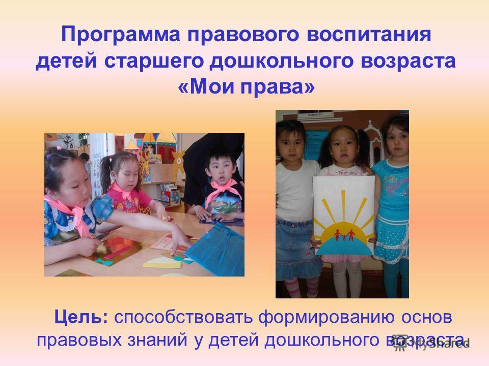 Программа правового воспитания детей старшего дошкольного возраста «Мои права» Цель: способствовать формированию основ правовых знаний у детей дошкольного возраста.