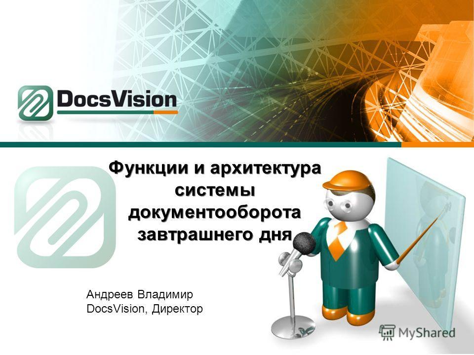 Функции и архитектура системы документооборота завтрашнего дня Андреев Владимир DocsVision, Директор