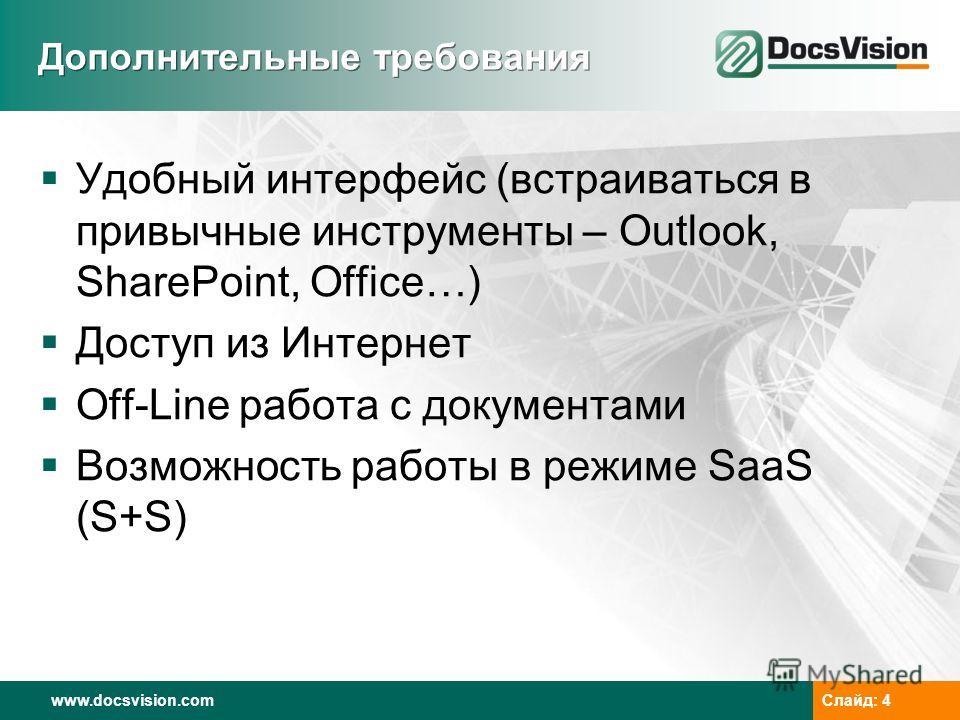 www.docsvision.comСлайд: 4 Дополнительные требования Удобный интерфейс (встраиваться в привычные инструменты – Outlook, SharePoint, Office…) Доступ из Интернет Off-Line работа с документами Возможность работы в режиме SaaS (S+S)