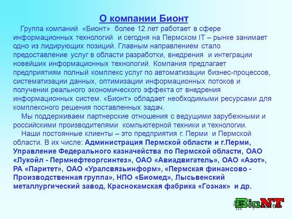 О компании Бионт Группа компаний «Бионт» более 12 лет работает в сфере информационных технологий и сегодня на Пермском IT – рынке занимает одно из лидирующих позиций. Главным направлением стало предоставление услуг в области разработки, внедрения и и