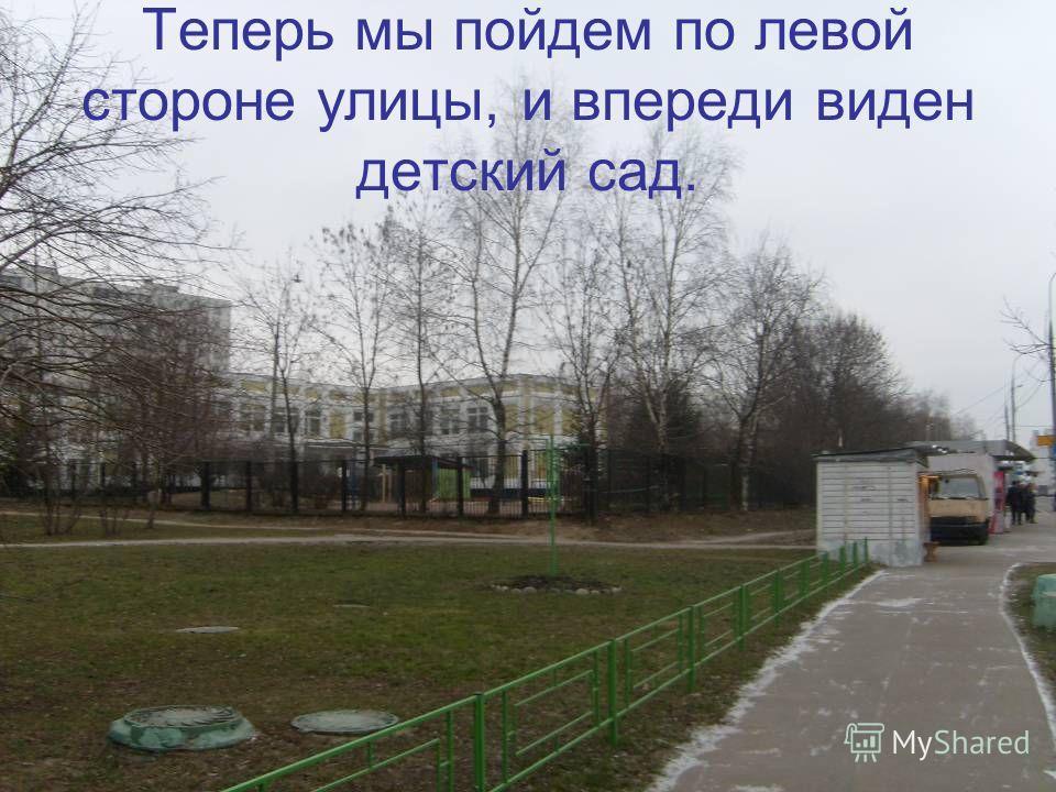 Теперь мы пойдем по левой стороне улицы, и впереди виден детский сад.