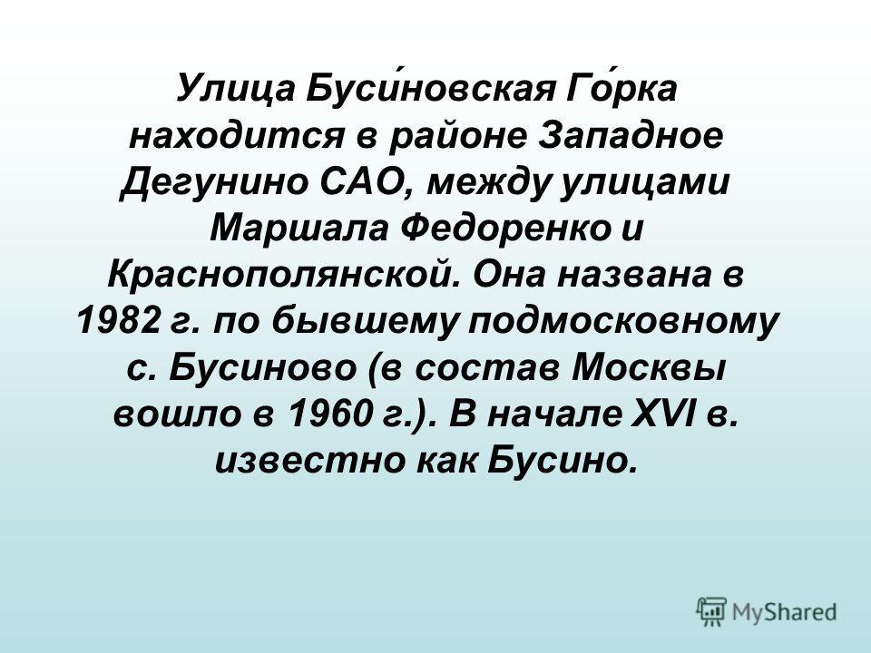 Улица Бусиновская Горка находится в районе Западное Дегунино САО, между улицами Маршала Федоренко и Краснополянской. Она названа в 1982 г. по бывшему подмосковному с. Бусиново (в состав Москвы вошло в 1960 г.). В начале XVI в. известно как Бусино.