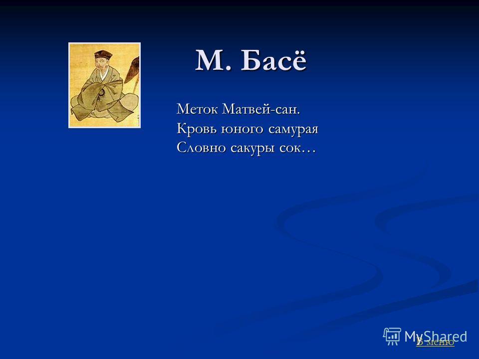 М. Басё Меток Матвей-сан. Кровь юного самурая Словно сакуры сок… В меню