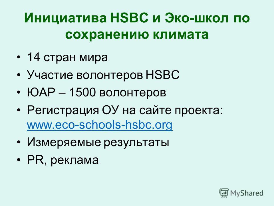 Инициатива HSBC и Эко-школ по сохранению климата 14 стран мира Участие волонтеров HSBC ЮАР – 1500 волонтеров Регистрация ОУ на сайте проекта: www.eco-schools-hsbc.org www.eco-schools-hsbc.org Измеряемые результаты PR, реклама