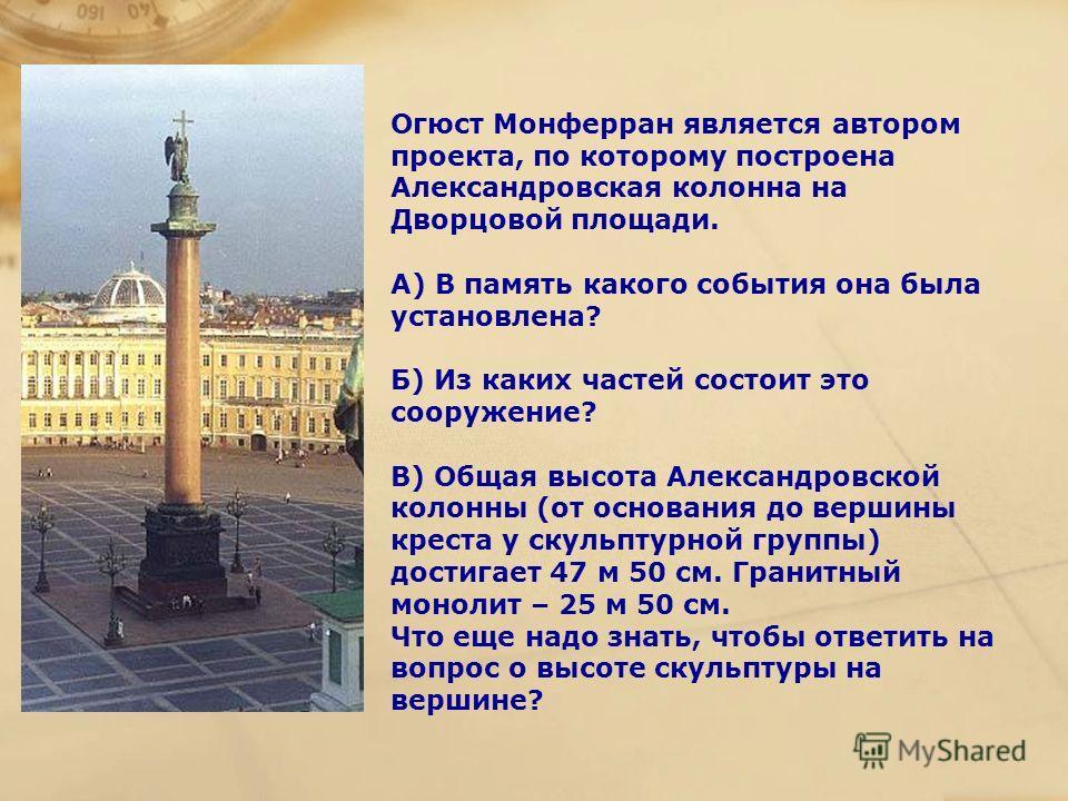 Огюст Монферран является автором проекта, по которому построена Александровская колонна на Дворцовой площади. А) В память какого события она была установлена? Б) Из каких частей состоит это сооружение? В) Общая высота Александровской колонны (от осно