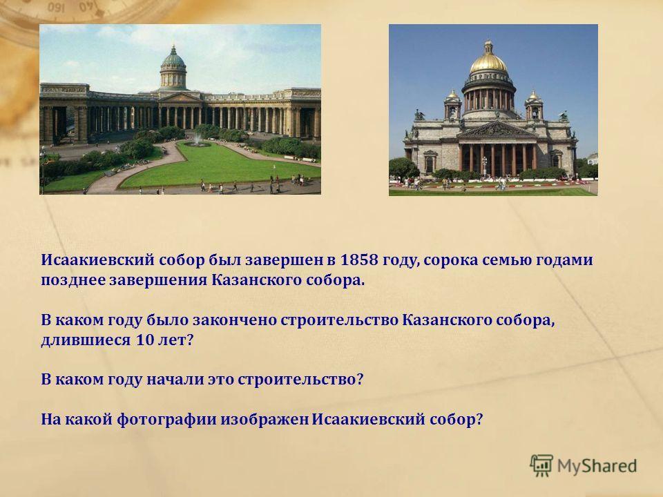 Исаакиевский собор был завершен в 1858 году, сорока семью годами позднее завершения Казанского собора. В каком году было закончено строительство Казанского собора, длившиеся 10 лет? В каком году начали это строительство? На какой фотографии изображен