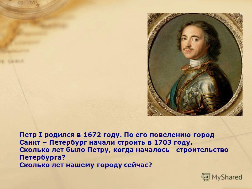 Петр I родился в 1672 году. По его повелению город Санкт – Петербург начали строить в 1703 году. Сколько лет было Петру, когда началось строительство Петербурга? Сколько лет нашему городу сейчас?