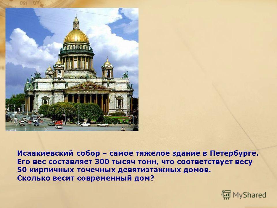 Исаакиевский собор – самое тяжелое здание в Петербурге. Его вес составляет 300 тысяч тонн, что соответствует весу 50 кирпичных точечных девятиэтажных домов. Сколько весит современный дом?