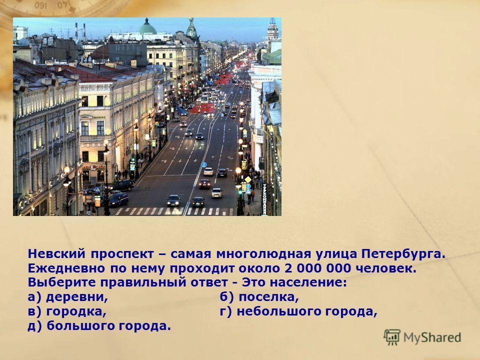 Невский проспект – самая многолюдная улица Петербурга. Ежедневно по нему проходит около 2 000 000 человек. Выберите правильный ответ - Это население: а) деревни, б) поселка, в) городка, г) небольшого города, д) большого города.