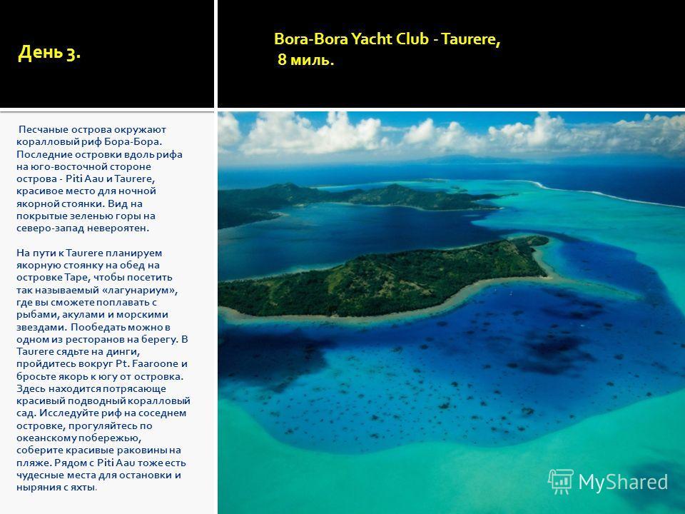 День 3. Песчаные острова окружают коралловый риф Бора-Бора. Последние островки вдоль рифа на юго-восточной стороне острова - Piti Aau и Taurere, красивое место для ночной якорной стоянки. Вид на покрытые зеленью горы на северо-запад невероятен. На пу