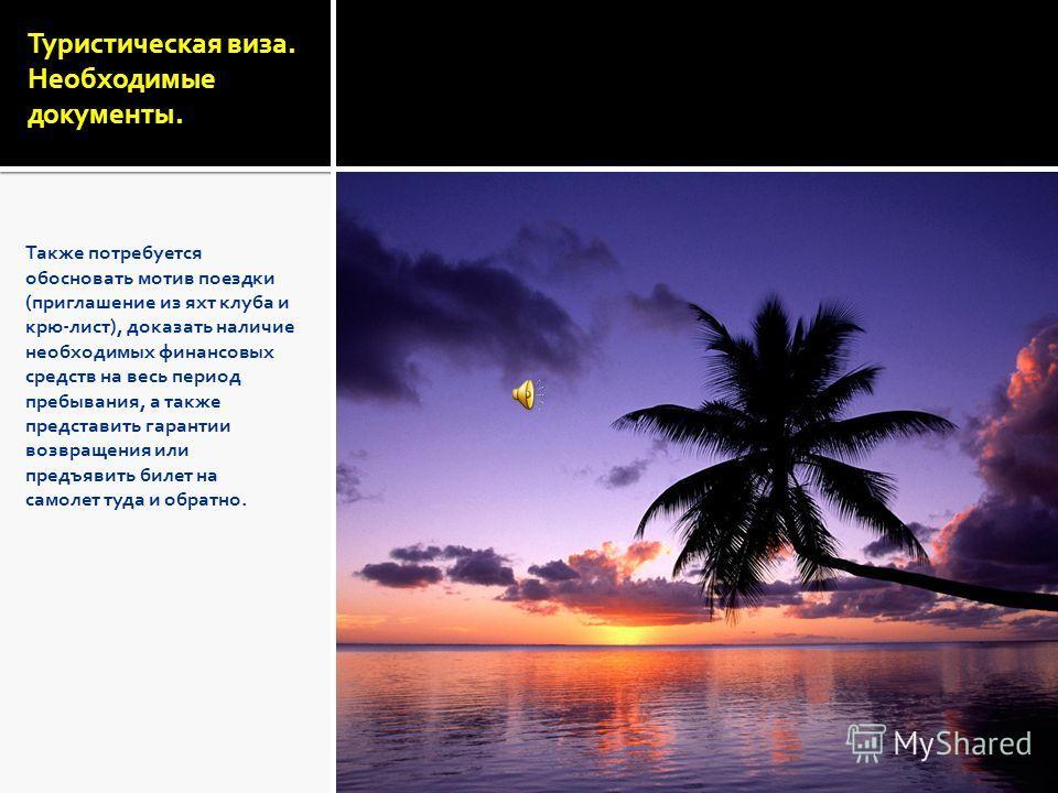 Туристическая виза. Необходимые документы. Также потребуется обосновать мотив поездки (приглашение из яхт клуба и крю-лист), доказать наличие необходимых финансовых средств на весь период пребывания, а также представить гарантии возвращения или предъ