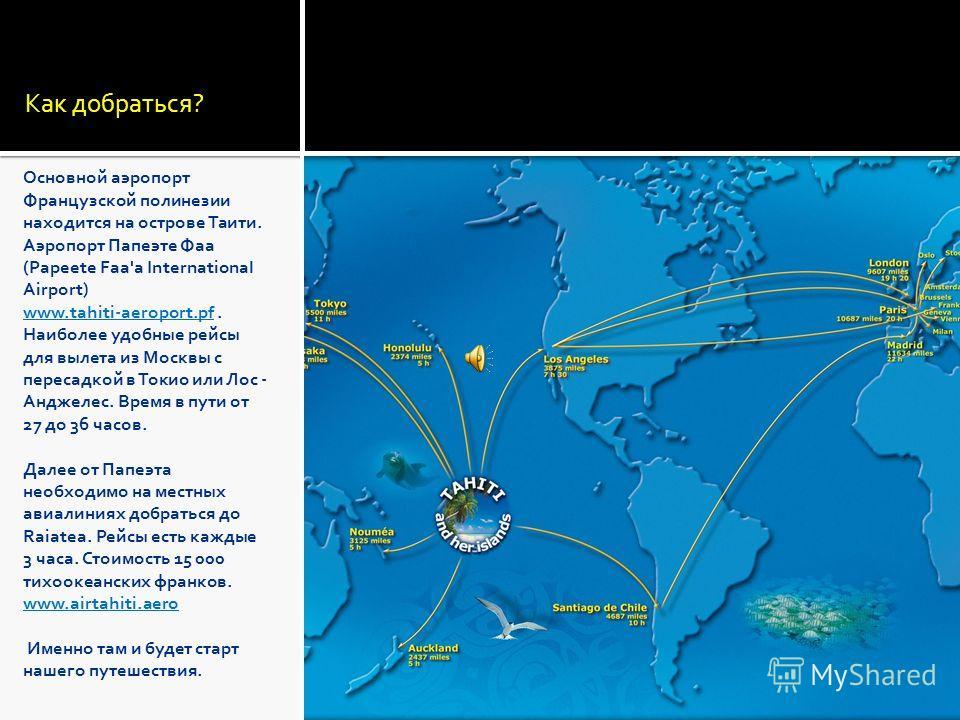 Как добраться? Основной аэропорт Французской полинезии находится на острове Таити. Аэропорт Папеэте Фаа (Papeete Faa'a International Airport) www.tahiti-aeroport.pfwww.tahiti-aeroport.pf. Наиболее удобные рейсы для вылета из Москвы с пересадкой в Ток