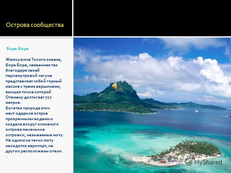 Острова сообщества Бора-Бора Жемчужина Тихого океана, Бора Бора, названная так благодаря своей перламутровой лагуне представляет собой горный массив с тремя вершинами, высшая точка которой Отеману достигает 727 метров. Богатая природа этих мест одари