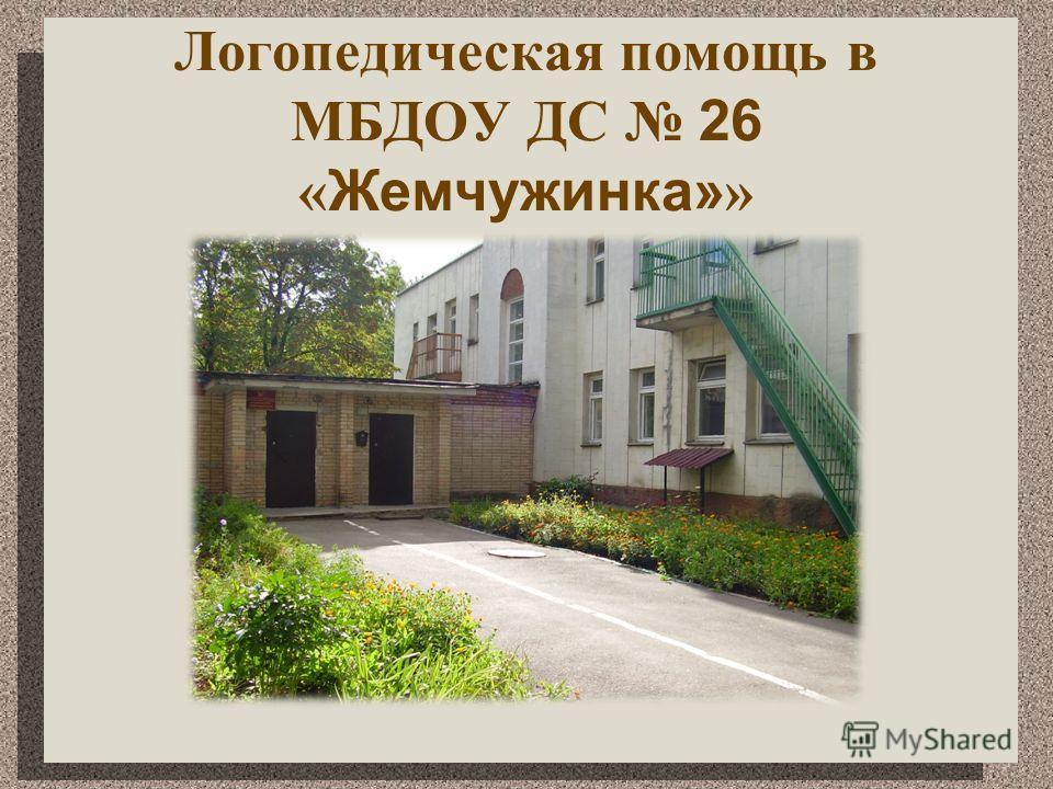 Логопедическая помощь в МБДОУ ДС 26 « Жемчужинка» »