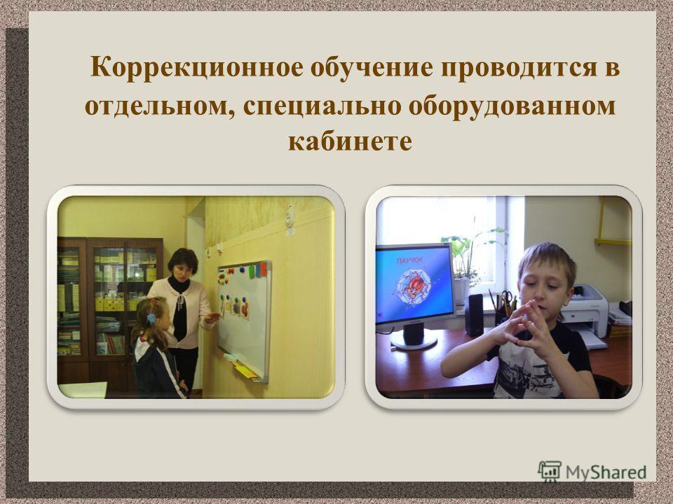 Коррекционное обучение проводится в отдельном, специально оборудованном кабинете