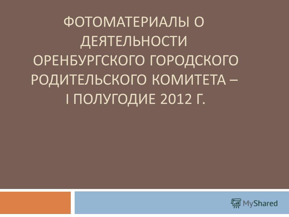 ФОТОМАТЕРИАЛЫ О ДЕЯТЕЛЬНОСТИ ОРЕНБУРГСКОГО ГОРОДСКОГО РОДИТЕЛЬСКОГО КОМИТЕТА – I ПОЛУГОДИЕ 2012 Г.