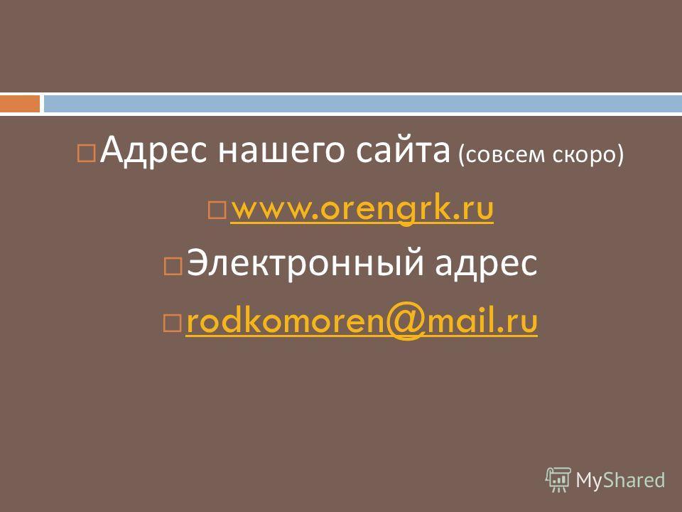 Адрес нашего сайта ( совсем скоро ) www.orengrk.ru Электронный адрес rodkomoren@mail.ru