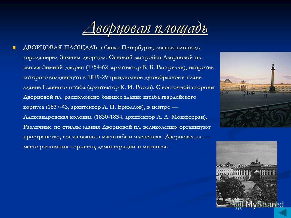 Дворцовая площадь ДВОРЦОВАЯ ПЛОЩАДЬ в Санкт-Петербурге, главная площадь города перед Зимним дворцом. Основой застройки Дворцовой пл. явился Зимний дворец (1754-62, архитектор В. В. Растрелли), напротив которого воздвигнуто в 1819-29 грандиозное дугоо