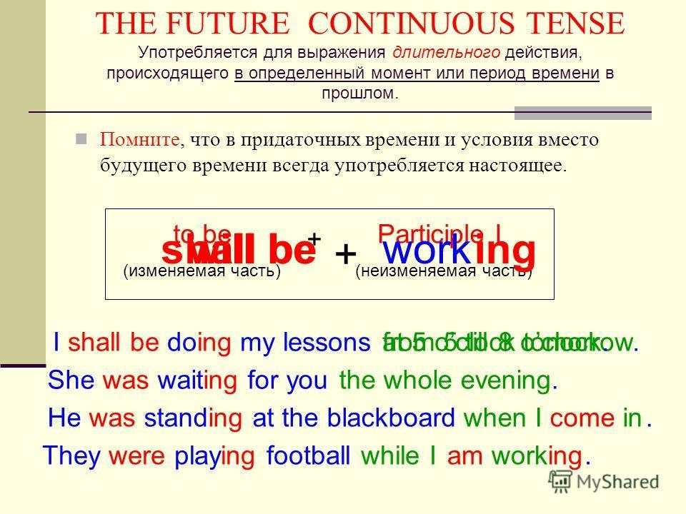 THE FUTURE CONTINUOUS TENSE Употребляется для выражения длительного действия, происходящего в определенный момент или период времени в прошлом. Помните, что в придаточных времени и условия вместо будущего времени всегда употребляется настоящее. to be