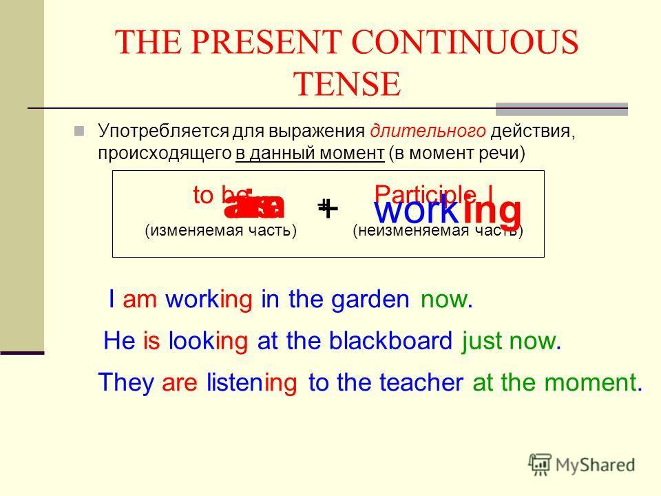THE PRESENT CONTINUOUS TENSE Употребляется для выражения длительного действия, происходящего в данный момент (в момент речи) to be (изменяемая часть) Participle I (неизменяемая часть) + working amisare + I am working in the gardennow. He is looking a