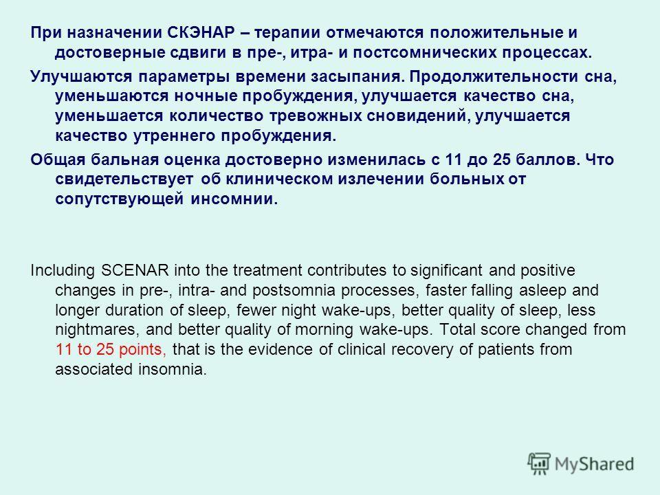 При назначении СКЭНАР – терапии отмечаются положительные и достоверные сдвиги в пре-, итра- и постсомнических процессах. Улучшаются параметры времени засыпания. Продолжительности сна, уменьшаются ночные пробуждения, улучшается качество сна, уменьшает