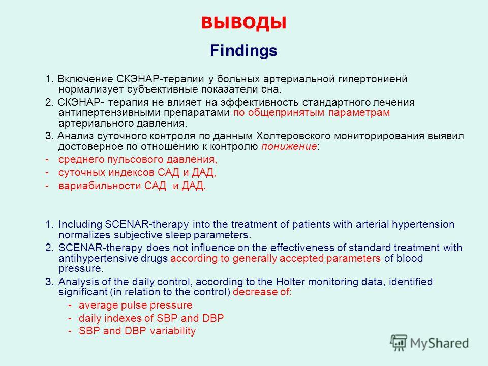 ВЫВОДЫ Findings 1. Включение СКЭНАР-терапии у больных артериальной гипертониенй нормализует субъективные показатели сна. 2. СКЭНАР- терапия не влияет на эффективность стандартного лечения антипертензивными препаратами по общепринятым параметрам артер