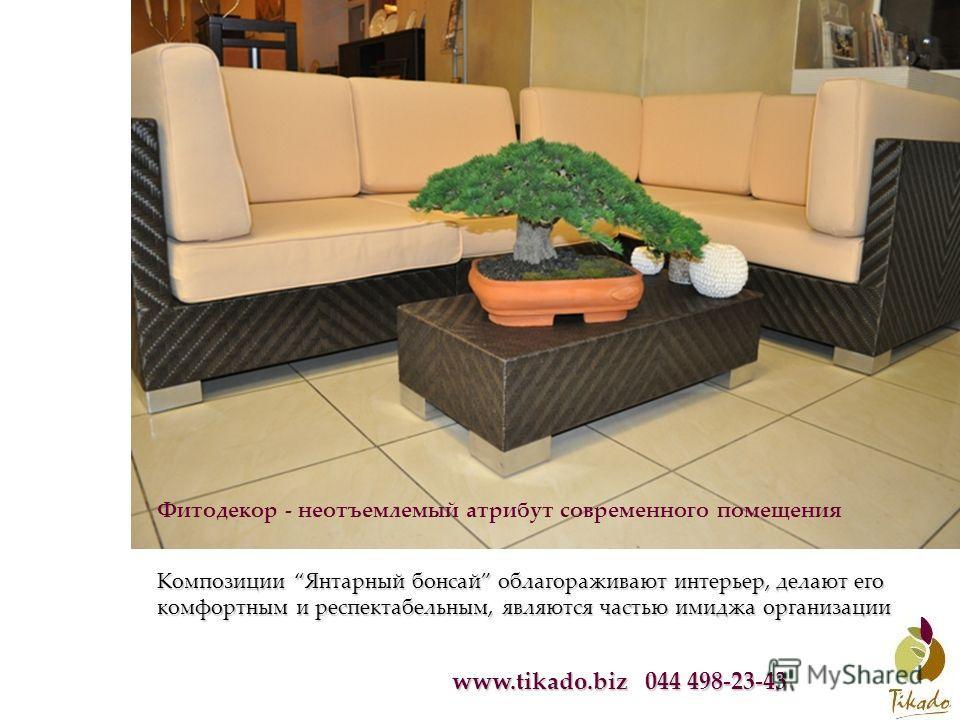 www.tikado.biz 044 498-23-43 Фитодекор - неотъемлемый атрибут современного помещения Композиции Янтарный бонсай облагораживают интерьер, делают его комфортным и респектабельным, являются частью имиджа организации