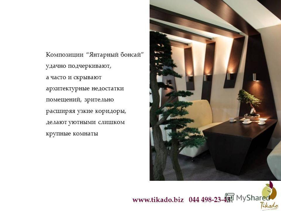 www.tikado.biz 044 498-23-43 Композиции Янтарный бонсай удачно подчеркивают, а часто и скрывают архитектурные недостатки помещений, зрительно расширяя узкие коридоры, делают уютными слишком крупные комнаты