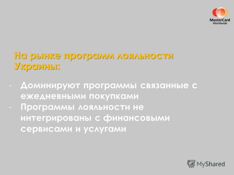 На рынке программ лояльности Украины: - Доминируют программы связанные с ежедневными покупками - Программы лояльности не интегрированы с финансовыми сервисами и услугами