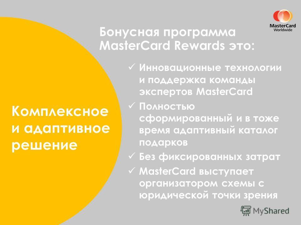 Увеличение активности клиентской базы Бонусная программа MasterCard Rewards это: Комплексное и адаптивное решение Инновационные технологии и поддержка команды экспертов MasterCard Полностью сформированный и в тоже время адаптивный каталог подарков Бе