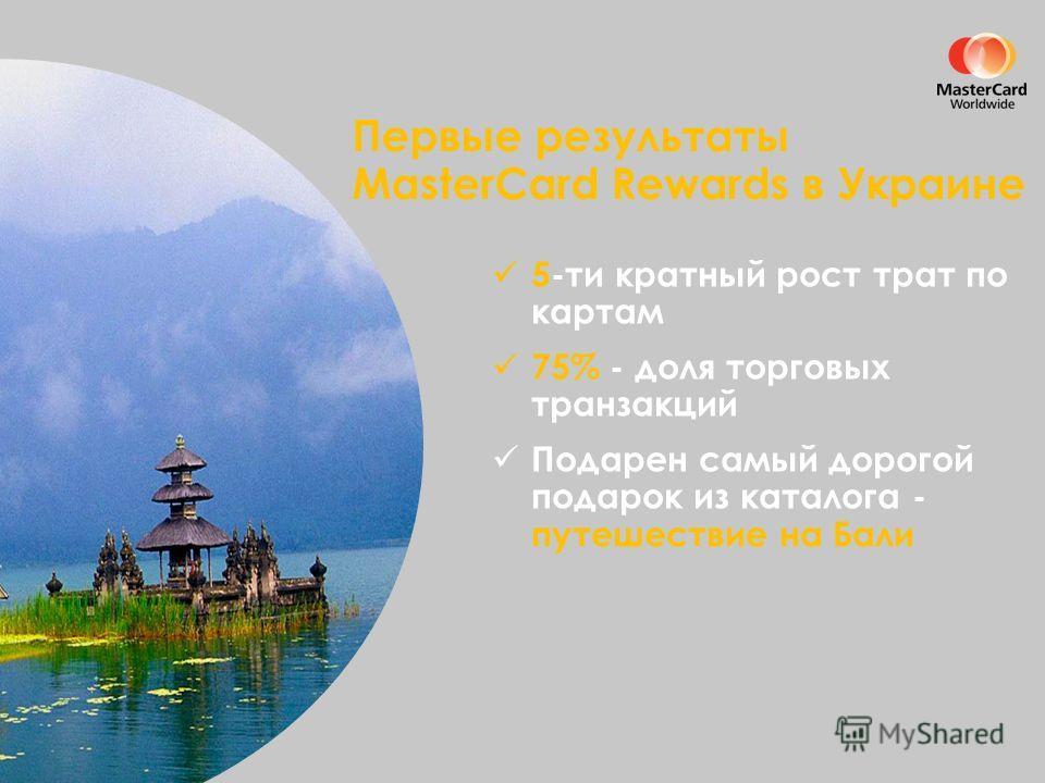 Первые результаты MasterCard Rewards в Украине 5-ти кратный рост трат по картам 75% - доля торговых транзакций Подарен самый дорогой подарок из каталога - путешествие на Бали