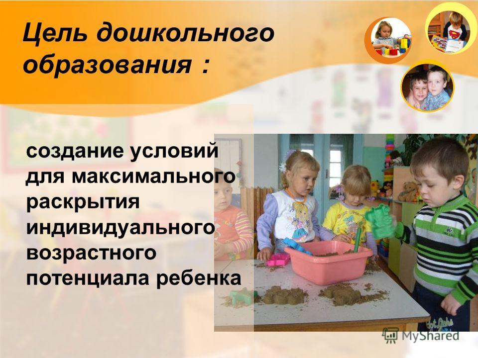 Цель дошкольного образования : создание условий для максимального раскрытия индивидуального возрастного потенциала ребенка